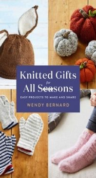 Knitted Gifts for All Seasons - Wendy Bernard